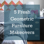 5 Fresh Geometric Furniture Makeovers